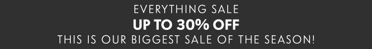 Everything Sale - Up to 30% off | This is our biggest sale of the season!