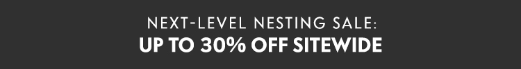 Next-Level Nesting Sale Up to 30% off sitewide